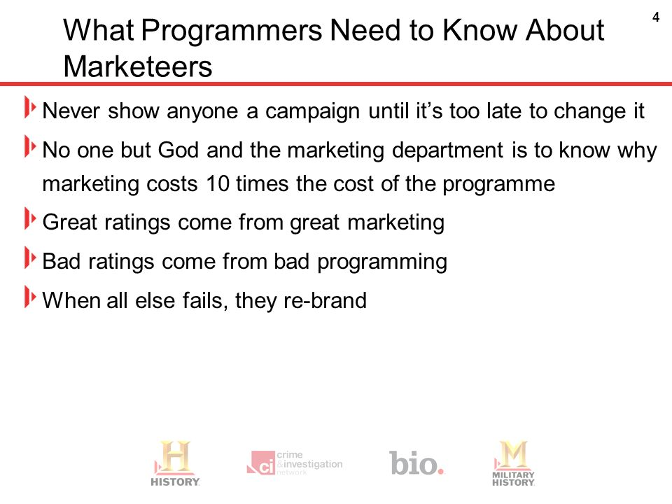 4 What Programmers Need to Know About Marketeers Never show anyone a campaign until its too late to change it No one but God and the marketing department is to know why marketing costs 10 times the cost of the programme Great ratings come from great marketing Bad ratings come from bad programming When all else fails, they re-brand