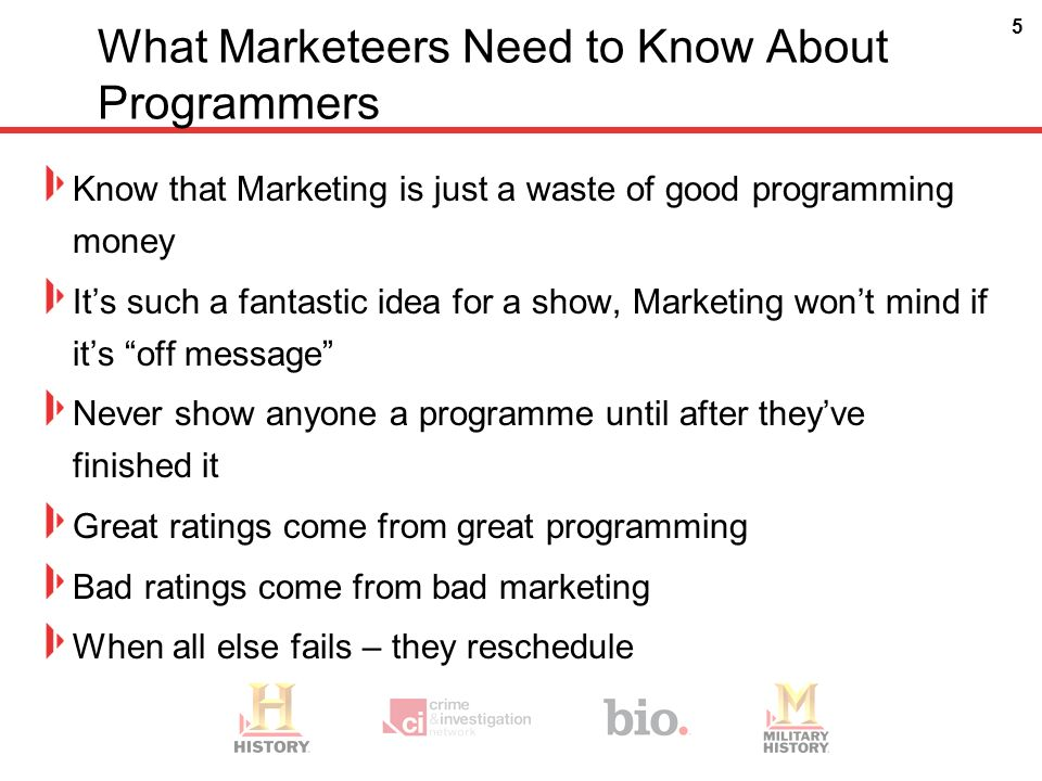 5 What Marketeers Need to Know About Programmers Know that Marketing is just a waste of good programming money Its such a fantastic idea for a show, Marketing wont mind if its off message Never show anyone a programme until after theyve finished it Great ratings come from great programming Bad ratings come from bad marketing When all else fails – they reschedule