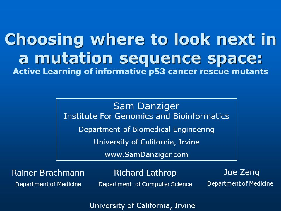 Choosing where to look next in a mutation sequence space: Choosing where to look next in a mutation sequence space: Active Learning of informative p53 cancer rescue mutants Sam Danziger Institute For Genomics and Bioinformatics Department of Biomedical Engineering University of California, Irvine www.SamDanziger.com Rainer Brachmann Department of Medicine Richard Lathrop Department of Computer Science Jue Zeng Department of Medicine University of California, Irvine
