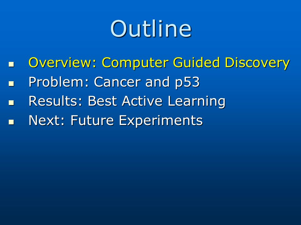 Outline Overview: Computer Guided Discovery Overview: Computer Guided Discovery Problem: Cancer and p53 Problem: Cancer and p53 Results: Best Active Learning Results: Best Active Learning Next: Future Experiments Next: Future Experiments