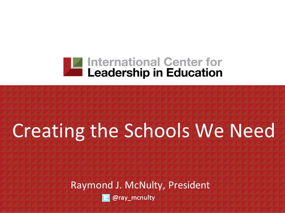Creating the Schools We Need Raymond J. McNulty, President @ray_mcnulty