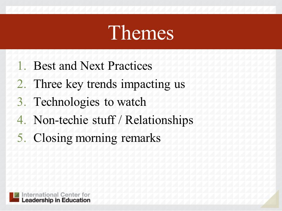 Themes 1.Best and Next Practices 2.Three key trends impacting us 3.Technologies to watch 4.Non-techie stuff / Relationships 5.Closing morning remarks