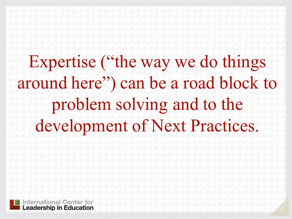 Expertise (the way we do things around here) can be a road block to problem solving and to the development of Next Practices.