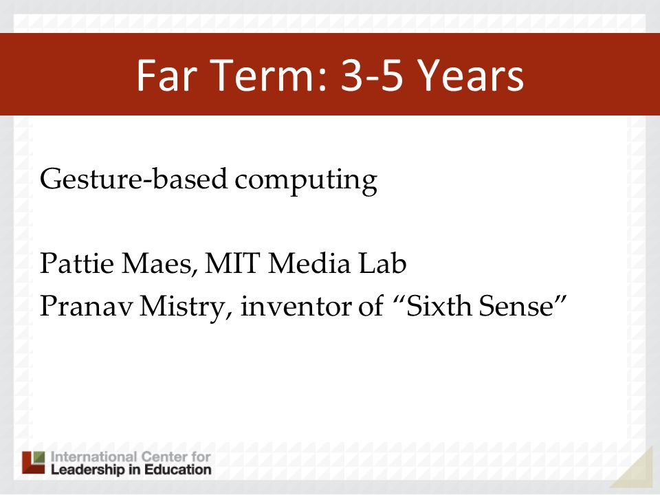 Far Term: 3-5 Years Gesture-based computing Pattie Maes, MIT Media Lab Pranav Mistry, inventor of Sixth Sense