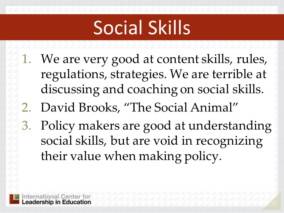 Social Skills 1.We are very good at content skills, rules, regulations, strategies.