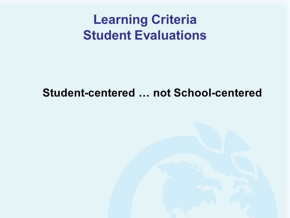Learning Criteria Student Evaluations Student-centered … not School-centered