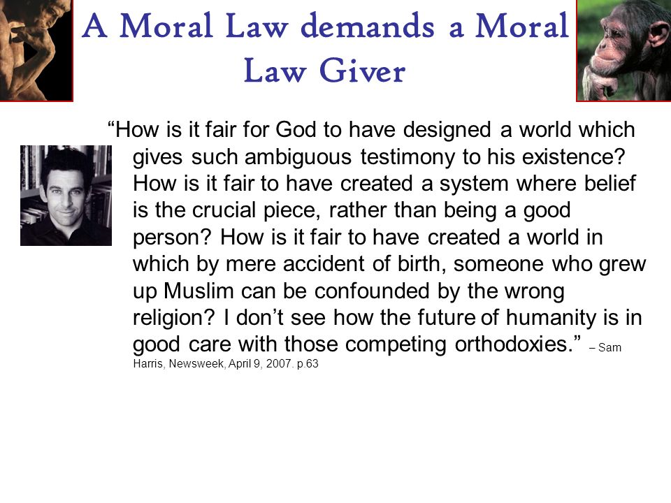 A Moral Law demands a Moral Law Giver How is it fair for God to have designed a world which gives such ambiguous testimony to his existence.