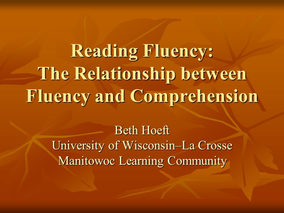 Reading Fluency: The Relationship between Fluency and Comprehension Beth Hoeft University of Wisconsin–La Crosse Manitowoc Learning Community