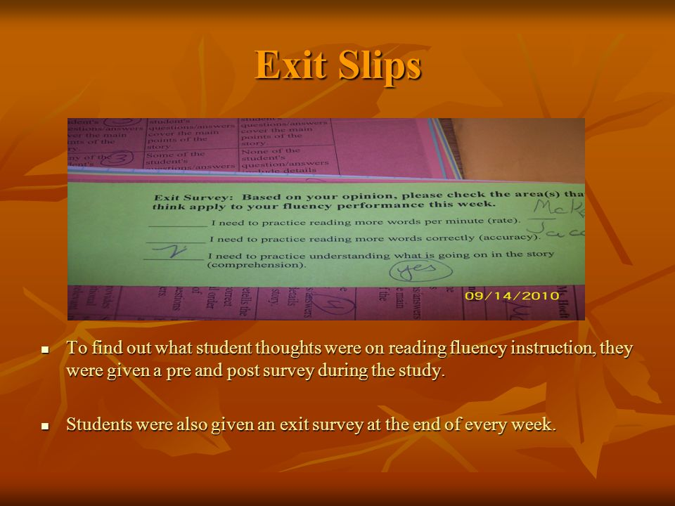 Exit Slips To find out what student thoughts were on reading fluency instruction, they were given a pre and post survey during the study.