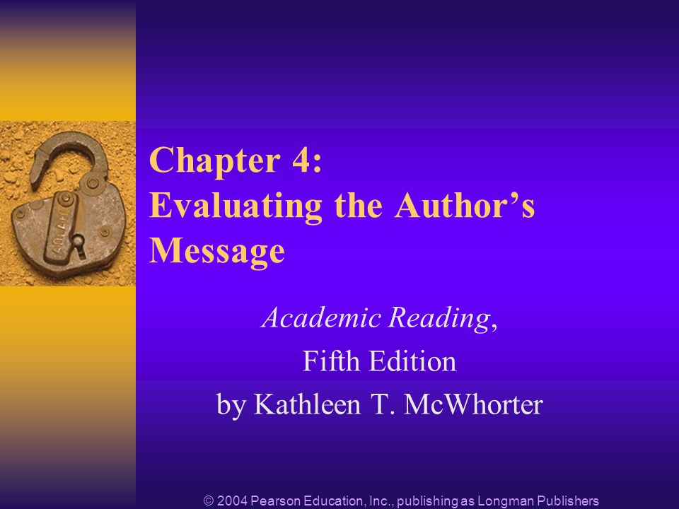© 2004 Pearson Education, Inc., publishing as Longman Publishers Chapter 4: Evaluating the Authors Message Academic Reading, Fifth Edition by Kathleen T.