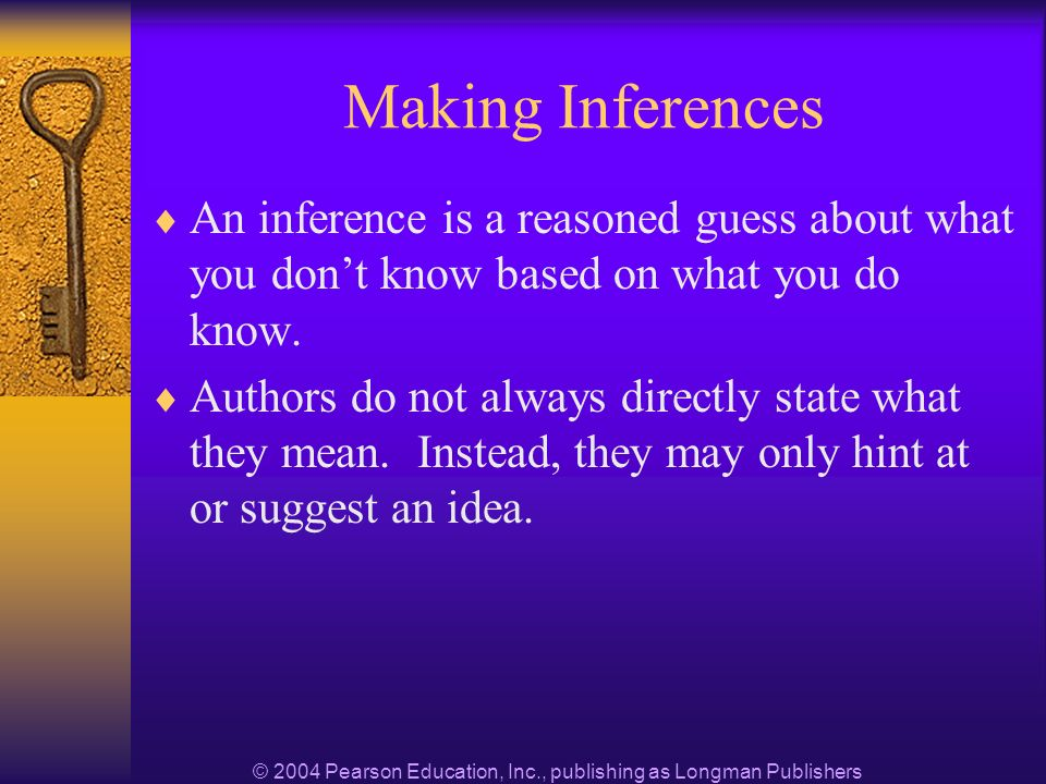 © 2004 Pearson Education, Inc., publishing as Longman Publishers Making Inferences An inference is a reasoned guess about what you dont know based on what you do know.