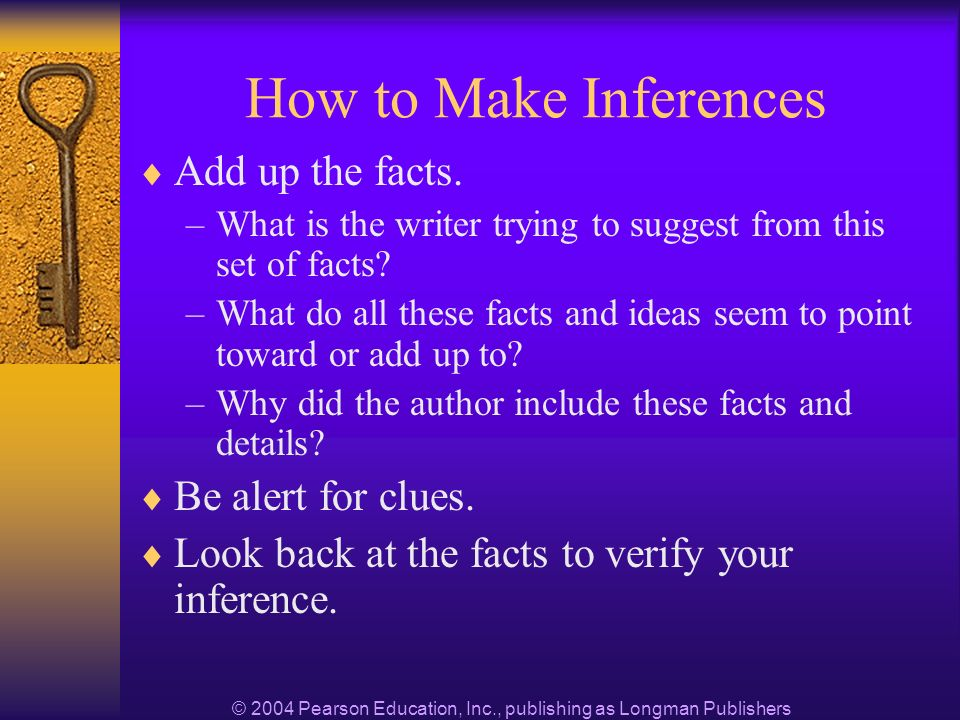 © 2004 Pearson Education, Inc., publishing as Longman Publishers How to Make Inferences Add up the facts.