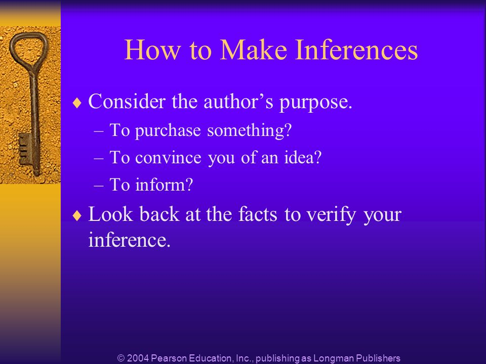 © 2004 Pearson Education, Inc., publishing as Longman Publishers How to Make Inferences Consider the authors purpose.