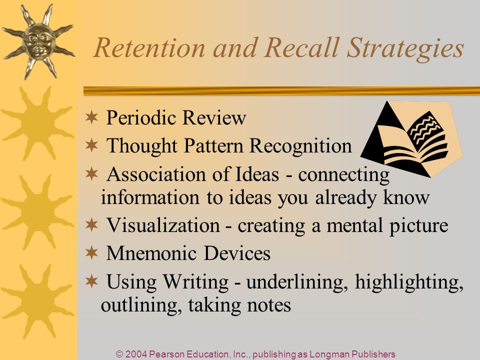 © 2004 Pearson Education, Inc., publishing as Longman Publishers Retention and Recall Strategies Periodic Review Thought Pattern Recognition Association of Ideas - connecting information to ideas you already know Visualization - creating a mental picture Mnemonic Devices Using Writing - underlining, highlighting, outlining, taking notes