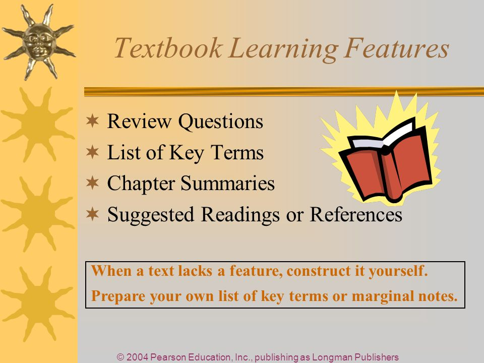 © 2004 Pearson Education, Inc., publishing as Longman Publishers Textbook Learning Features Review Questions List of Key Terms Chapter Summaries Suggested Readings or References When a text lacks a feature, construct it yourself.