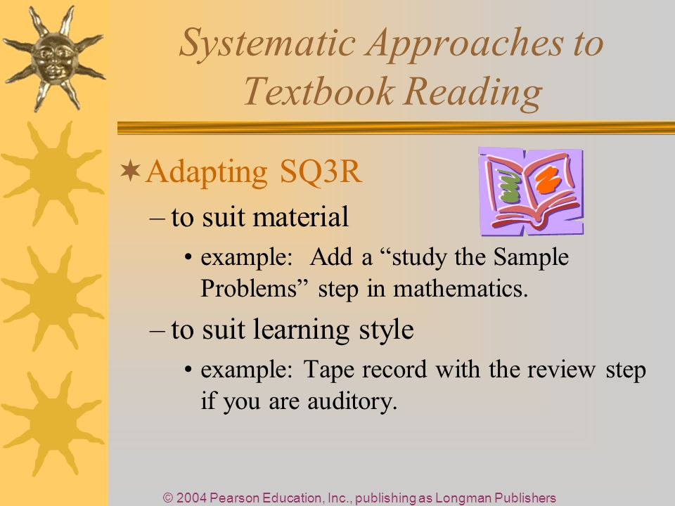 © 2004 Pearson Education, Inc., publishing as Longman Publishers Systematic Approaches to Textbook Reading Adapting SQ3R –to suit material example: Add a study the Sample Problems step in mathematics.