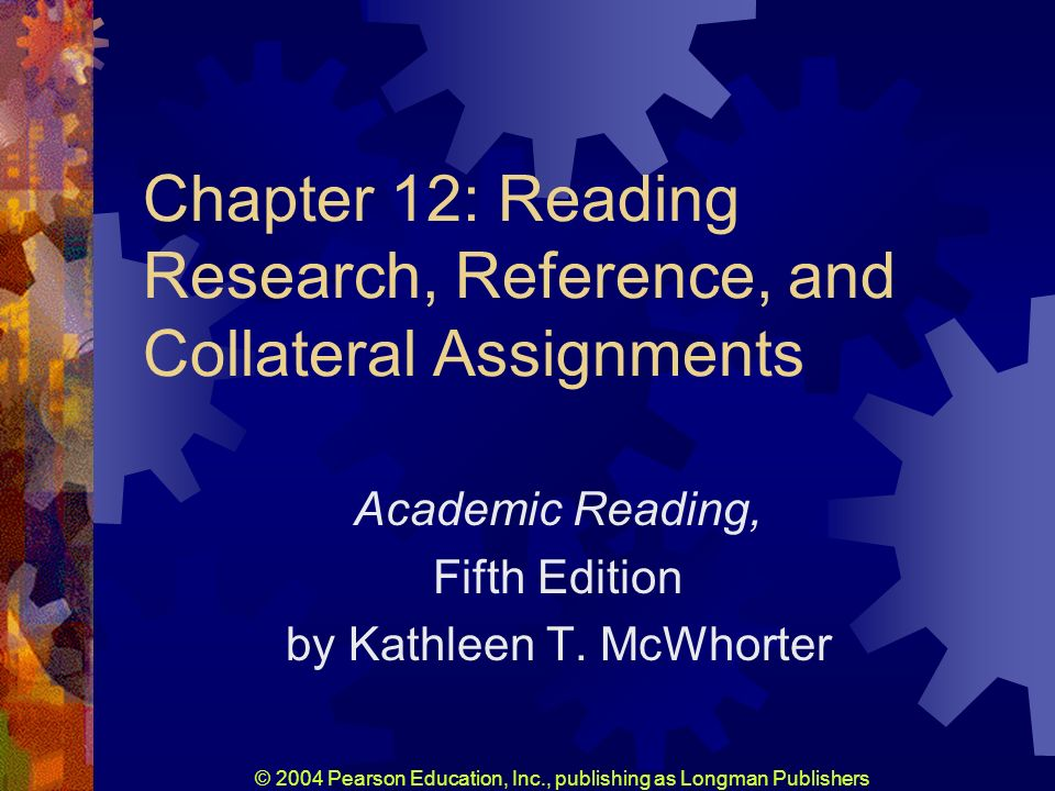 © 2004 Pearson Education, Inc., publishing as Longman Publishers Chapter 12: Reading Research, Reference, and Collateral Assignments Academic Reading, Fifth Edition by Kathleen T.