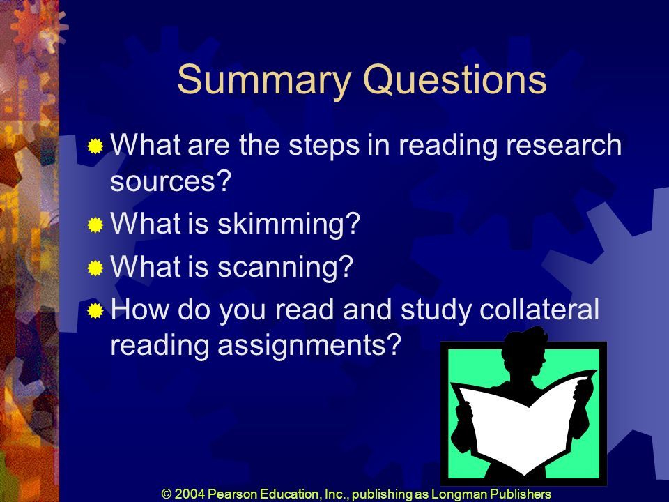 © 2004 Pearson Education, Inc., publishing as Longman Publishers Summary Questions What are the steps in reading research sources.