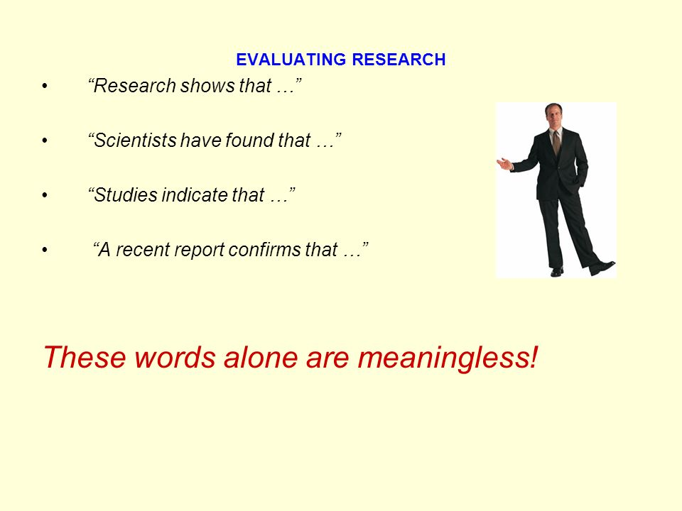 EVALUATING RESEARCH Research shows that … Scientists have found that … Studies indicate that … A recent report confirms that … These words alone are meaningless!