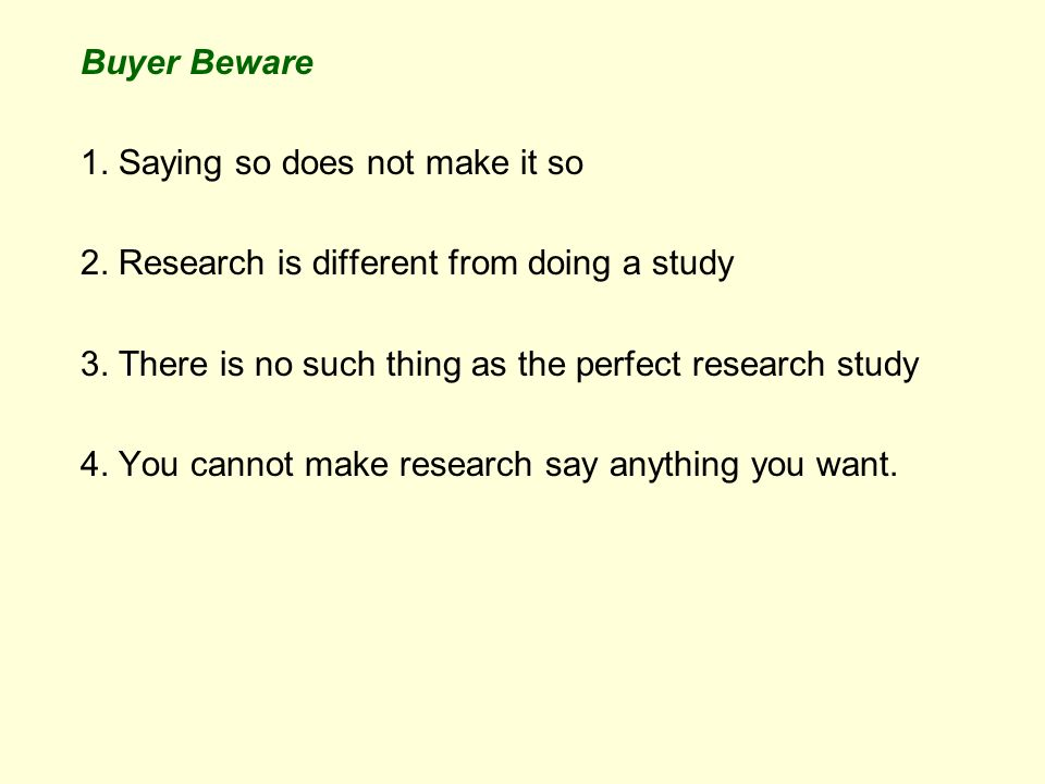 Buyer Beware 1. Saying so does not make it so 2. Research is different from doing a study 3.