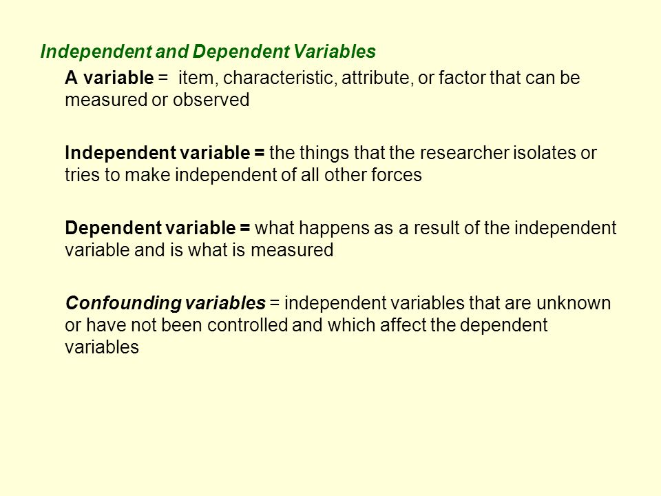 Independent and Dependent Variables A variable = item, characteristic, attribute, or factor that can be measured or observed Independent variable = the things that the researcher isolates or tries to make independent of all other forces Dependent variable = what happens as a result of the independent variable and is what is measured Confounding variables = independent variables that are unknown or have not been controlled and which affect the dependent variables