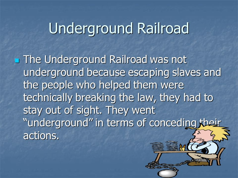 Underground Railroad The Underground Railroad was not underground because escaping slaves and the people who helped them were technically breaking the law, they had to stay out of sight.