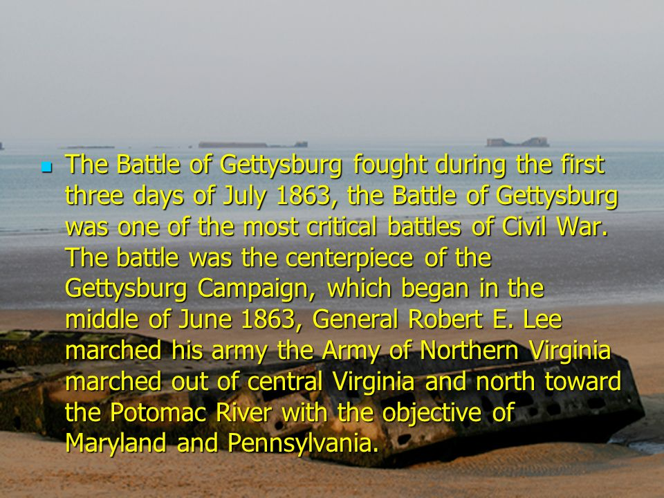 The Battle of Gettysburg The Battle of Gettysburg fought during the first three days of July 1863, the Battle of Gettysburg was one of the most critical battles of Civil War.