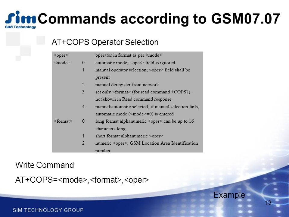 13 Commands according to GSM07.07 AT+COPS Operator Selection Write Command AT+COPS=,, Example
