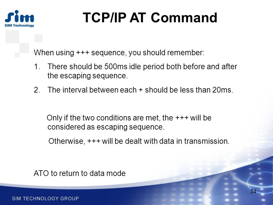 34 TCP/IP AT Command When using +++ sequence, you should remember: 1.There should be 500ms idle period both before and after the escaping sequence.
