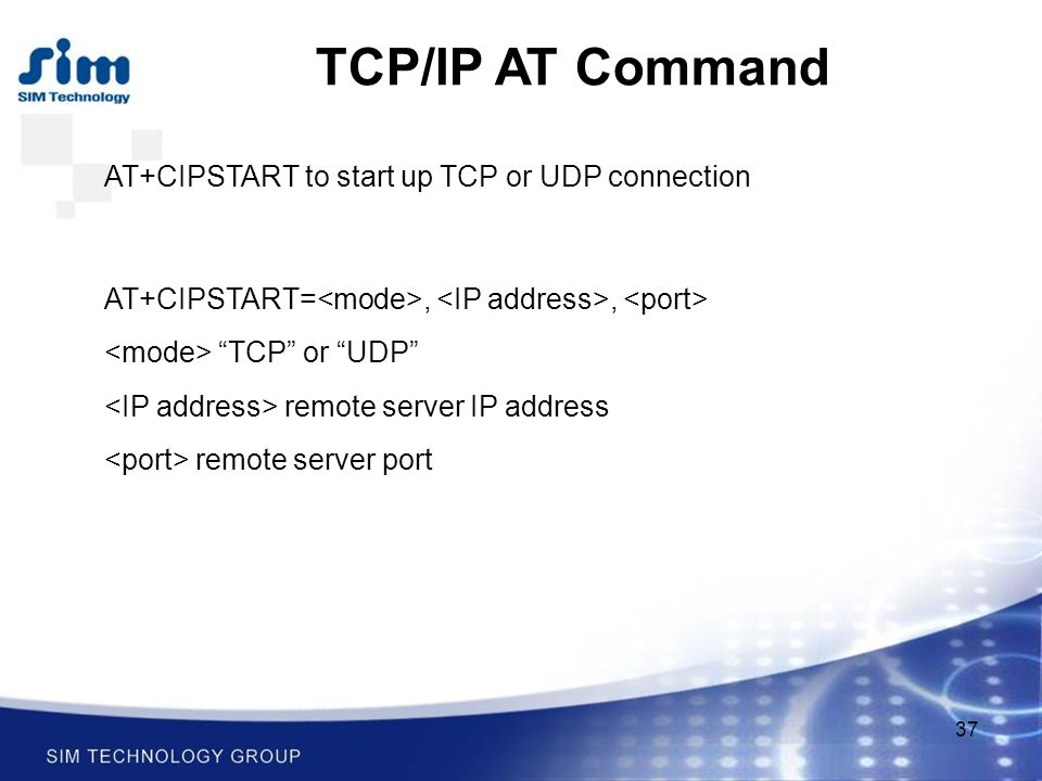37 TCP/IP AT Command AT+CIPSTART to start up TCP or UDP connection AT+CIPSTART=,, TCP or UDP remote server IP address remote server port
