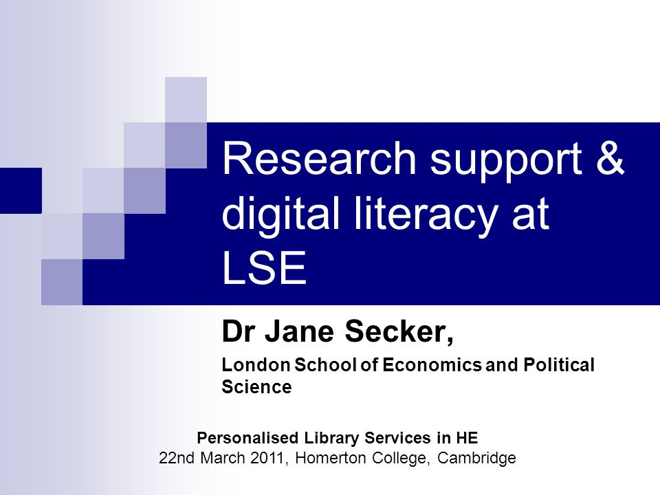 Research support & digital literacy at LSE Dr Jane Secker, London School of Economics and Political Science Personalised Library Services in HE 22nd March 2011, Homerton College, Cambridge