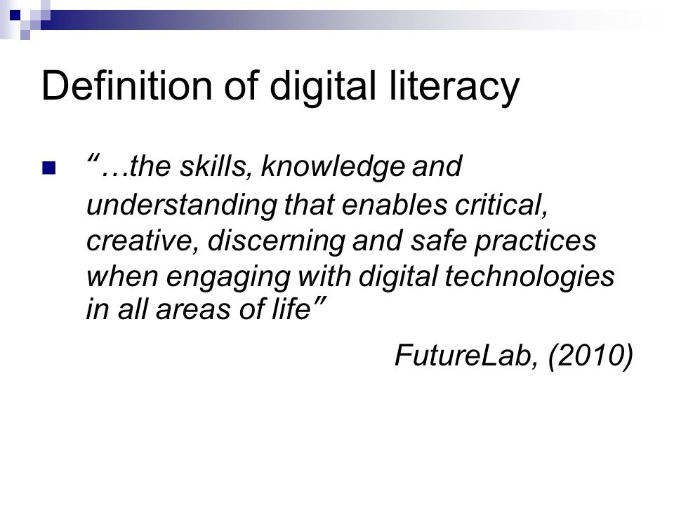 Definition of digital literacy …the skills, knowledge and understanding that enables critical, creative, discerning and safe practices when engaging with digital technologies in all areas of life FutureLab, (2010)
