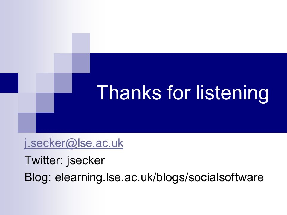 Thanks for listening Twitter: jsecker Blog: elearning.lse.ac.uk/blogs/socialsoftware