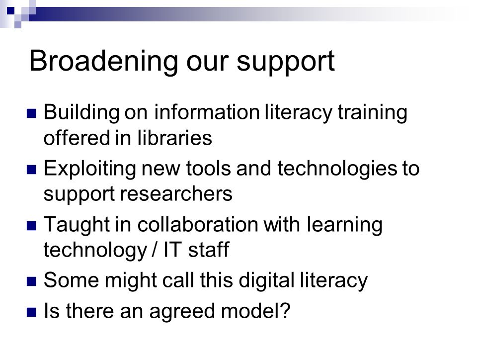Broadening our support Building on information literacy training offered in libraries Exploiting new tools and technologies to support researchers Taught in collaboration with learning technology / IT staff Some might call this digital literacy Is there an agreed model
