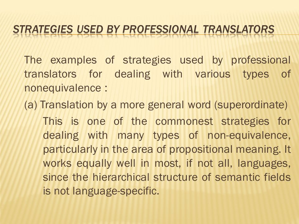 The examples of strategies used by professional translators for dealing with various types of nonequivalence : (a) Translation by a more general word (superordinate) This is one of the commonest strategies for dealing with many types of non-equivalence, particularly in the area of propositional meaning.