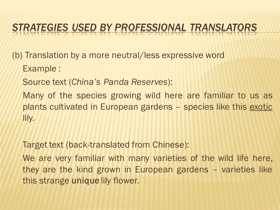 (b) Translation by a more neutral/less expressive word Example : Source text (Chinas Panda Reserves): Many of the species growing wild here are familiar to us as plants cultivated in European gardens – species like this exotic lily.