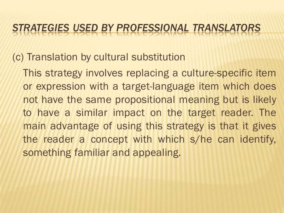(c) Translation by cultural substitution This strategy involves replacing a culture-specific item or expression with a target-language item which does not have the same propositional meaning but is likely to have a similar impact on the target reader.