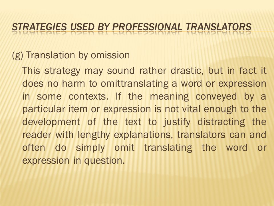 (g) Translation by omission This strategy may sound rather drastic, but in fact it does no harm to omittranslating a word or expression in some contexts.