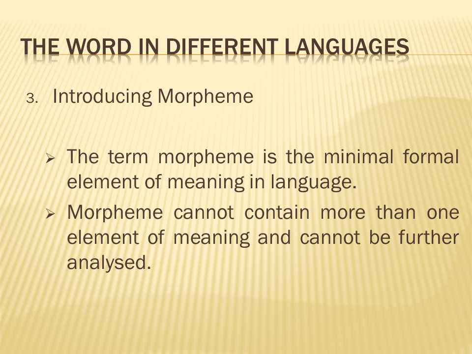 3. Introducing Morpheme The term morpheme is the minimal formal element of meaning in language.