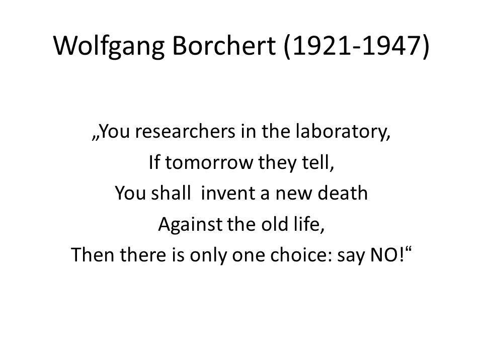Wolfgang Borchert ( ) You researchers in the laboratory, If tomorrow they tell, You shall invent a new death Against the old life, Then there is only one choice: say NO!