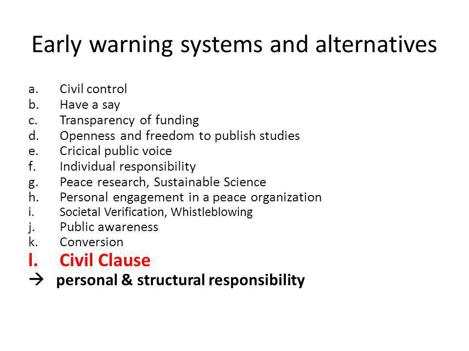 Early warning systems and alternatives a.Civil control b.Have a say c.Transparency of funding d.Openness and freedom to publish studies e.Cricical public voice f.Individual responsibility g.Peace research, Sustainable Science h.Personal engagement in a peace organization i.Societal Verification, Whistleblowing j.Public awareness k.Conversion l.Civil Clause personal & structural responsibility