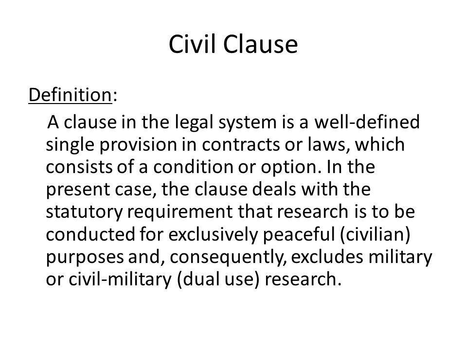 Civil Clause Definition: A clause in the legal system is a well-defined single provision in contracts or laws, which consists of a condition or option.