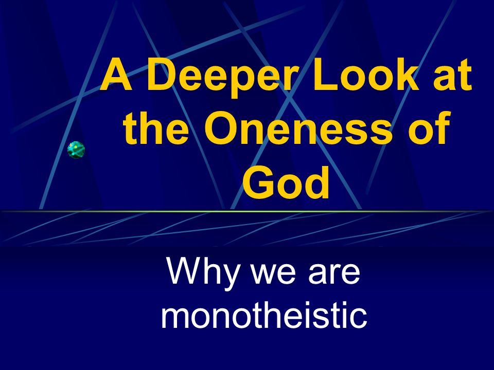 A Deeper Look at the Oneness of God Why we are monotheistic