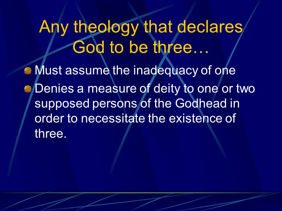 Any theology that declares God to be three… Must assume the inadequacy of one Denies a measure of deity to one or two supposed persons of the Godhead in order to necessitate the existence of three.