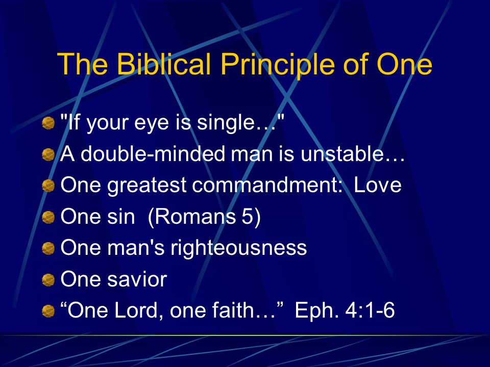 The Biblical Principle of One If your eye is single… A double-minded man is unstable… One greatest commandment: Love One sin (Romans 5) One man s righteousness One savior One Lord, one faith… Eph.