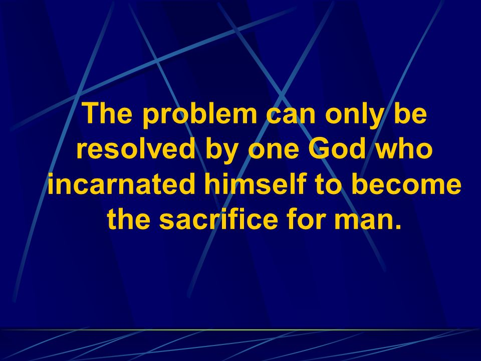The problem can only be resolved by one God who incarnated himself to become the sacrifice for man.