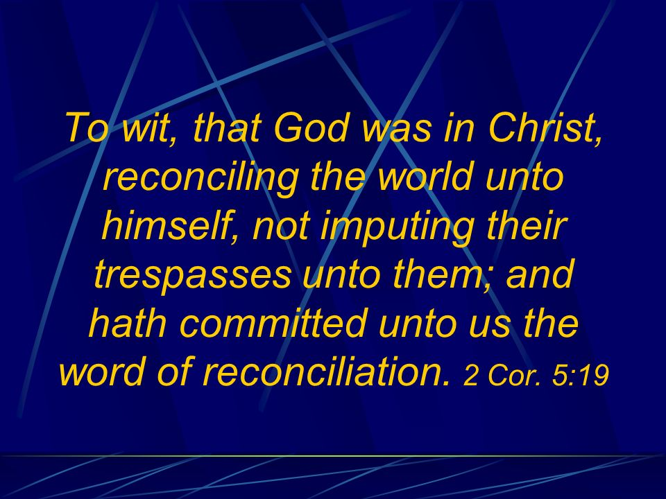 To wit, that God was in Christ, reconciling the world unto himself, not imputing their trespasses unto them; and hath committed unto us the word of reconciliation.