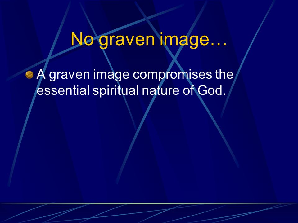 No graven image… A graven image compromises the essential spiritual nature of God.