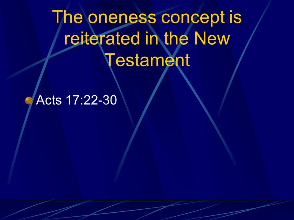 The oneness concept is reiterated in the New Testament Acts 17:22-30