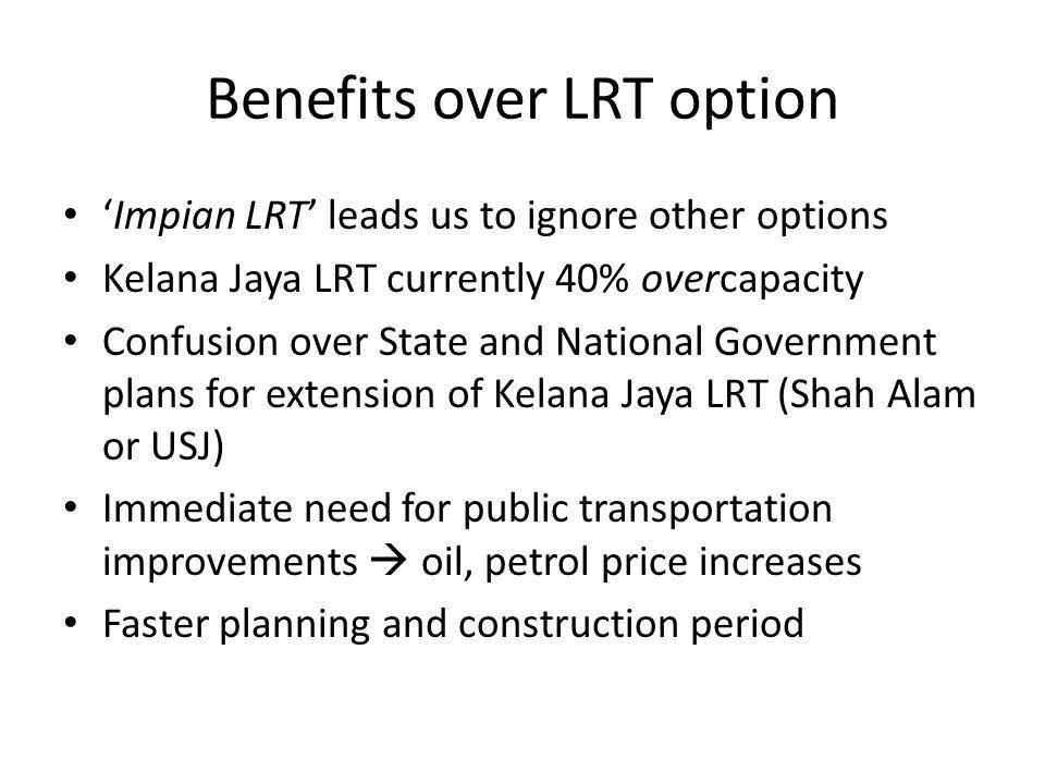 Benefits over LRT option Impian LRT leads us to ignore other options Kelana Jaya LRT currently 40% overcapacity Confusion over State and National Government plans for extension of Kelana Jaya LRT (Shah Alam or USJ) Immediate need for public transportation improvements oil, petrol price increases Faster planning and construction period
